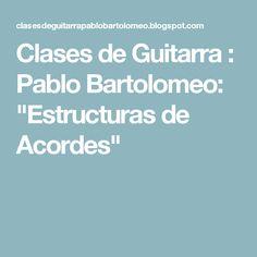 """Clases de Guitarra : Pablo Bartolomeo: """"Estructuras de Acordes"""""""