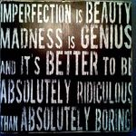 Imperfection is beauty.  Madness is genius.  It's better to be absolutely ridiculous than absolutely boring.