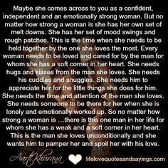 Maybe she comes across to you as a confident, independent and an emotionally strong woman. But no matter how strong a woman is she has her own set of melt downs. She has her set of mood swings and rough patches. This is the time when she needs to be held together by the one she loves the most.