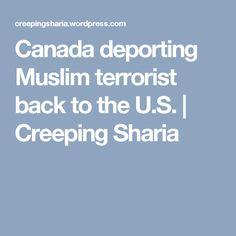 Canada deporting Muslim terrorist back to the U.S. | Creeping Sharia