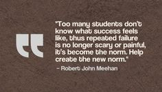 """Too many students don't know what success feels like, thus repeated failure is no longer scary or painful, it's become the norm. Help create the new norm."" Robert John Meehan"