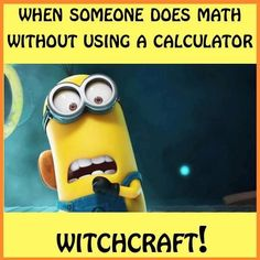 My friends say that to me every time I do math without a calculator