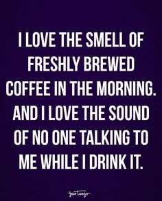 """""""I love the smell of freshly brewed coffee in the morning. And I love the sound of no one talking to me while I drink it."""""""