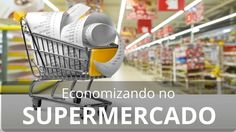 Como Economizar no Supermercado - Evitando as Armadilhas do Marketing