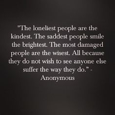 """The loneliest people are the kindest. The saddest people smile the brightest. The most damaged people are the wisest. All because they do not wish to see anyone else suffer the way they do."" ~Anonymous"