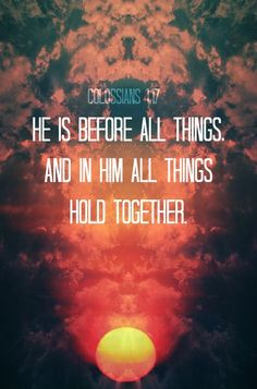 """He is before all things, and in Him all things hold together."" (Colossians 1:17 NIV)"