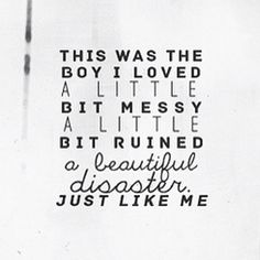"""This was the boy I loved, a little bit messy a little bit ruined a beautiful disaster just like me."" -The Evolution of Mara Dyer"