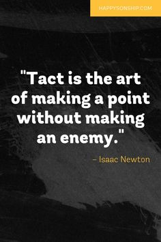 """""""Tact is the art of making a point without making an enemy."""""""