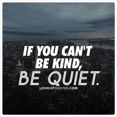 If you can't be #kind, be quiet. #quotes #kindness