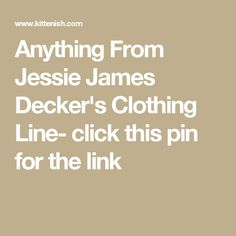 Anything From Jessie James Decker's Clothing Line- click this pin for the link