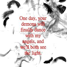 One day, your demons will finally dance with my angels, and we'll both see the light. -Uncommon Graces | Volume 2 | The Angel Series