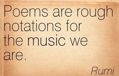 Poems are rough notations for the music we are. Rumi