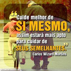 ''Cuide melhor de sí mesmo, assim estará mais apto para cuidar de seus semelhantes.'' -Carlos Wizard Martins