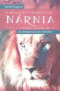 A Magia das Crônicas de Nárnia, uma abordagem para pais e educadores. - Gabriele Greggersen
