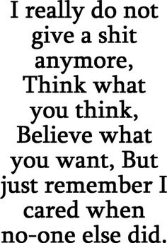 i really do not give a shit anymore. Think what you think believe what you want but just remember I cared when no one else did