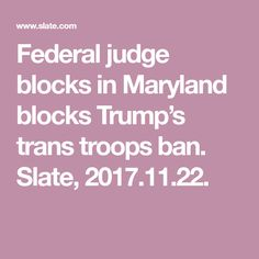 Federal judge blocks in Maryland blocks Trump's trans troops ban. Slate, 2017.11.22.