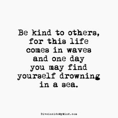 Be kind to others, for this life comes in waves and one day you may find yourself drowning in a sea.         http://www.diveinsidemymind.com/2016/04/in-waves.html