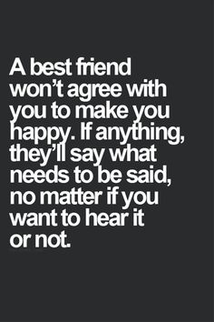 A best friend won't agree with you to make you happy. If anything they'll say what needs to be said, no matter if you want to hear it or not.