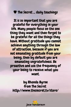 It is so important that you are grateful for everything in your life. Many people focus on the one thing they want and then forget to be grateful for all the things they have. Without gratitude you cannot achieve anything through the law of attraction, because if you are not emanating gratitude from your being, then by default you are emanating ungratefulness. Be proactive and use the frequency of your being to receive what you want. by Rhonda Byrne from The Secret