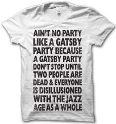 Ain't no party like a Gatsby party because a Gatsby party don't stop until two people are dead and everyone is disillusioned with the jazz age as a whole T Shirt Cool Shirts, Funny Shirts, Tee Shirts, Awesome Shirts, Thug Life Shirts, Ap 12, Mighty Girl, Act Like A Lady, Gatsby Party