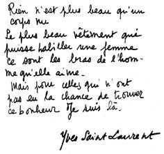 Rien n'est plus beau qu'un corps nu. Le plus beau vêtement qui puisse habiller une femme ce sont les bras de l'homme qu'elle aime. Mais, pour celles qui n'ont pas eu la chance de trouver ce bonheur, je suis là. - Yves Saint Laurent+++
