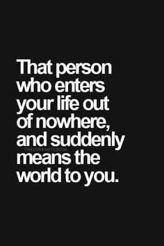Love Quotes - That person who enters your life out of nowhere, and suddenly means the world to you.