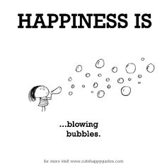Happiness is, blowing bubbles. - Cute Happy Quotes