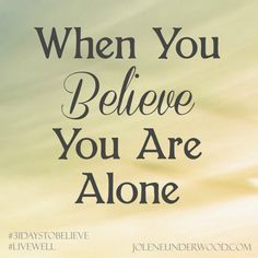 When You Believe You Are Alone & a G I V E A W A Y - Jolene Underwood #31daystobelieve #amwriting #write31days #livewell