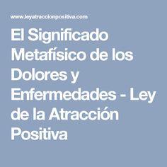 El Significado Metafísico de los Dolores y Enfermedades - Ley de la Atracción Positiva