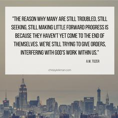 The reason why many are still troubled, still seeking, still making little forward progress is because they haven't yet come to the end of themselves. We're still trying to give orders, interfering with God's work. A.W. Tozer