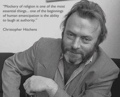 """""""Mockery of religion is one of the most essential things...one of the beginnings of human emancipation is the ability to laugh at authority."""" -- Christopher Hitchens"""
