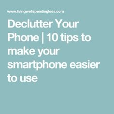 Declutter Your Phone | 10 tips to make your smartphone easier to use
