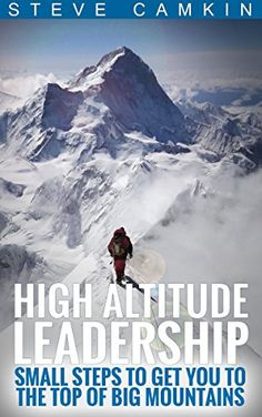 High Altitude Leadership: Small Steps to Get You to the Top of Big  Mountains By Steve Camkin  In High Altitude Leadership: Small steps to get you to the top of big  mountains Steve Camkin shares hard-earned lessons and practical tips from  leadership roles in the corporate jungle and from wilderness expeditions  over 35 years on 7 continents.  There are many books about leadership lessons from the outdoors; few bring  his ability to translate those lessons into corporate life as well as…