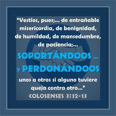 """Colosenses 3:12-14 """"Vestíos, pues, como escogidos de Dios, santos y amados, de entrañable misericordia, de benignidad, de humildad, de mansedumbre, de paciencia; soportándoos unos a otros, y perdon…"""