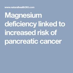 Magnesium deficiency linked to increased risk of pancreatic cancer