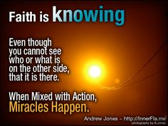 Faith is knowing  Even though you cannot see  who or what is on the other side,  that it is there.  When mixed with Action, Miracles happen. - Andrew Jones
