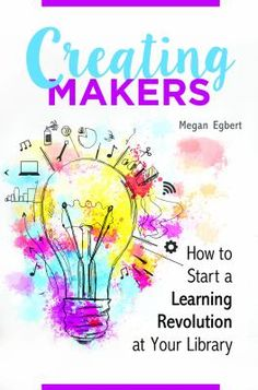 Creating makers : how to start a learning revolution at your library / Megan Egbert. Santa Barbara, California : Libraries Unlimited, an imprint of ABC-CLIO, LLC, [2016]