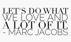 Let do what we LOVE and a lot of it. Marc Jacobs