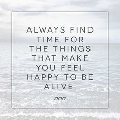 always find time for the things that make you feel happy to be alive