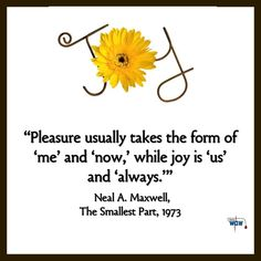 """""""Pleasure usually takes the form of 'me' and 'now,' while joy is 'us' and 'always.'"""" ~Neal A. Maxwell"""