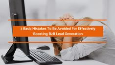 These common mistakes must be avoided through proper planning to effectively maximize B2B lead generation in this era of super-busy decision makers and ever-intensifying competition.