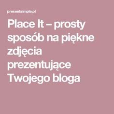 Place It – prosty sposób na piękne zdjęcia prezentujące Twojego bloga