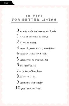 Tips File: 10 tips for better living I recently came across a list of healthy habits and wanted to share a slightly modified version with all of you for some motivation! I've noticed that the cleaner you eat the cleaner you… Healthy Mind, Healthy Habits, Healthy Lifestyle Tips, Being Healthy, Healthy Living Tips, Healthy Quotes, Healthy Lifestyle Motivation, Healthy Foods, Motivational Quotes