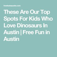 These Are Our Top Spots For Kids Who Love Dinosaurs In Austin | Free Fun in Austin