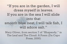 """""""If you are in the garden, I will dress myself in leaves. If you are in the sea I will slide into that smooth blue nest, I will talk fish, I will adore salt."""""""