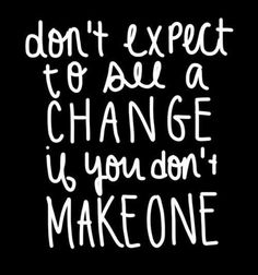 don't expect to see a change if you don't make one #fitspo