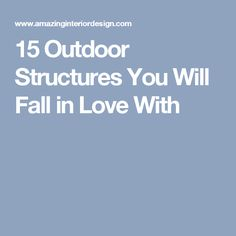 15 Outdoor Structures You Will Fall in Love With