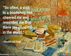 So often, a visit to a bookshop has cheered me and reminded me that there are good things in the world. Vincent Van Gogh