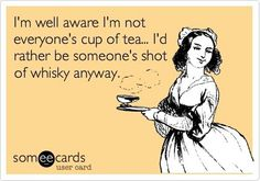 If more people would do more shots of whiskey, then maybe I would be more people's cup of tea... think about it...