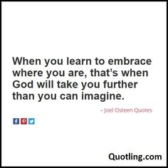 When you learn to embrace where you are, that's when God will take you further than you can imagine -Joel Osteen Quote
